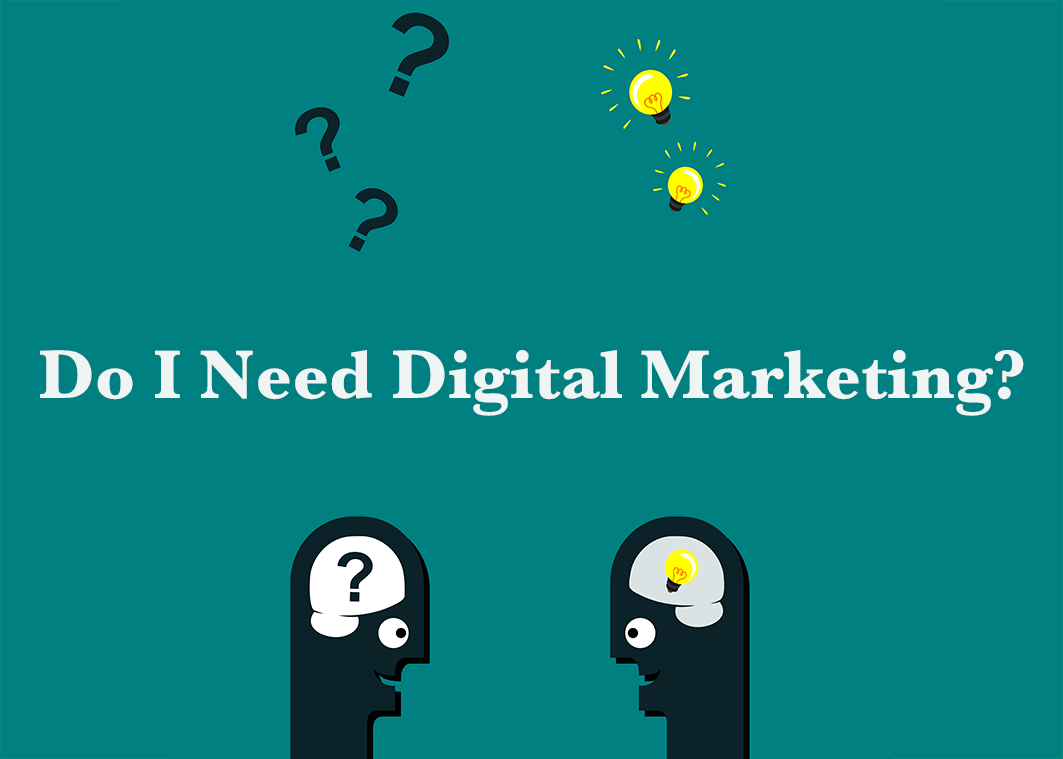 Who needs Digital Marketing? Do I need this fancy thing?